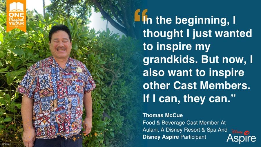 """""""In the beginning, I thought I just wanted to inspire my grandkids. But now, I also want to inspire other cast members. If I can, they can."""" - Thomas McCue, Food & Beverage Cast Member at Aulani, A Disney Resort & Spa and Disney Aspire Participant"""