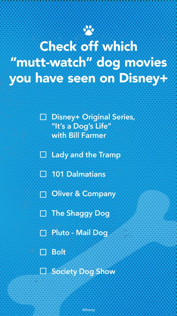 """Check off which """"mutt-watch"""" dog movies you have seen on Disney+: Disney+ Original Series, """"It's a Dog's Life"""" with Bill Farmer; Lady and the Tramp; 101 Dalmatians; Oliver & Company; The Shaggy Dog; Pluto - Mail Dog; Bolt; Society Dog Show"""